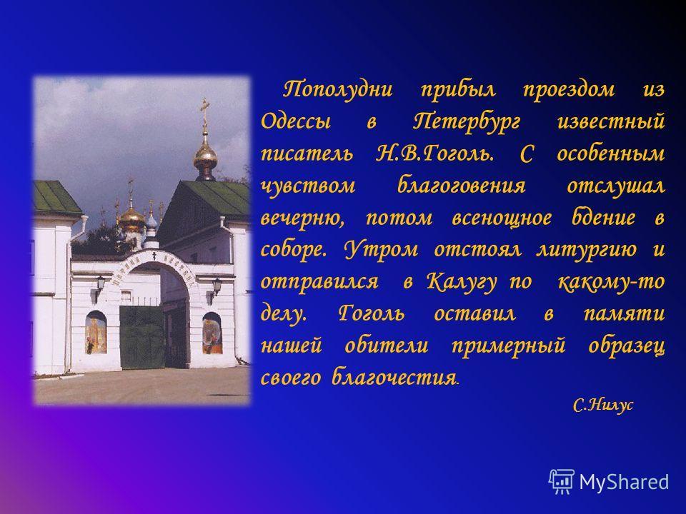 Пополудни прибыл проездом из Одессы в Петербург известный писатель Н.В.Гоголь. С особенным чувством благоговения отслушал вечерню, потом всенощное бдение в соборе. Утром отстоял литургию и отправился в Калугу по какому-то делу. Гоголь оставил в памят