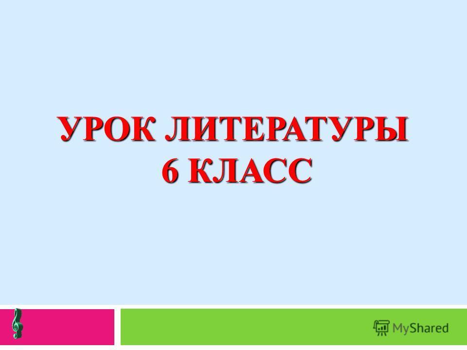 УРОК ЛИТЕРАТУРЫ 6 КЛАСС
