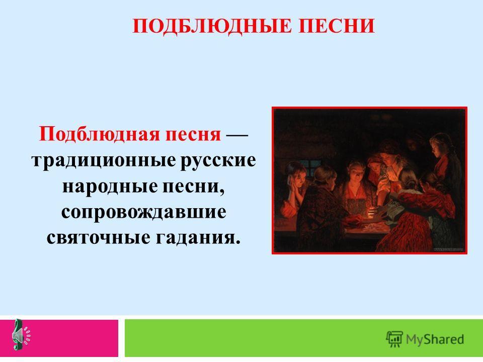 ПОДБЛЮДНЫЕ ПЕСНИ Подблюдная песня традиционные русские народные песни, сопровождавшие святочные гадания.