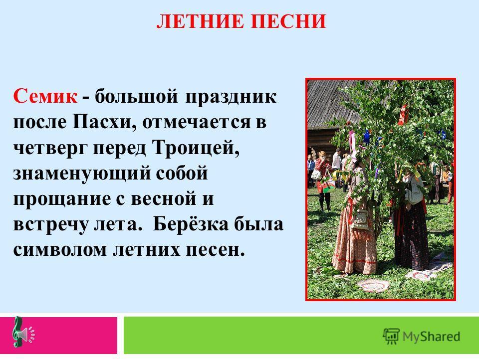 ЛЕТНИЕ ПЕСНИ Семик - большой праздник после Пасхи, отмечается в четверг перед Троицей, знаменующий собой прощание с весной и встречу лета. Берёзка была символом летних песен.