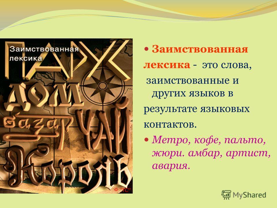 Заимствованная лексика - это слова, заимствованные и других языков в результате языковых контактов. Метро, кофе, пальто, жюри. амбар, артист, авария.