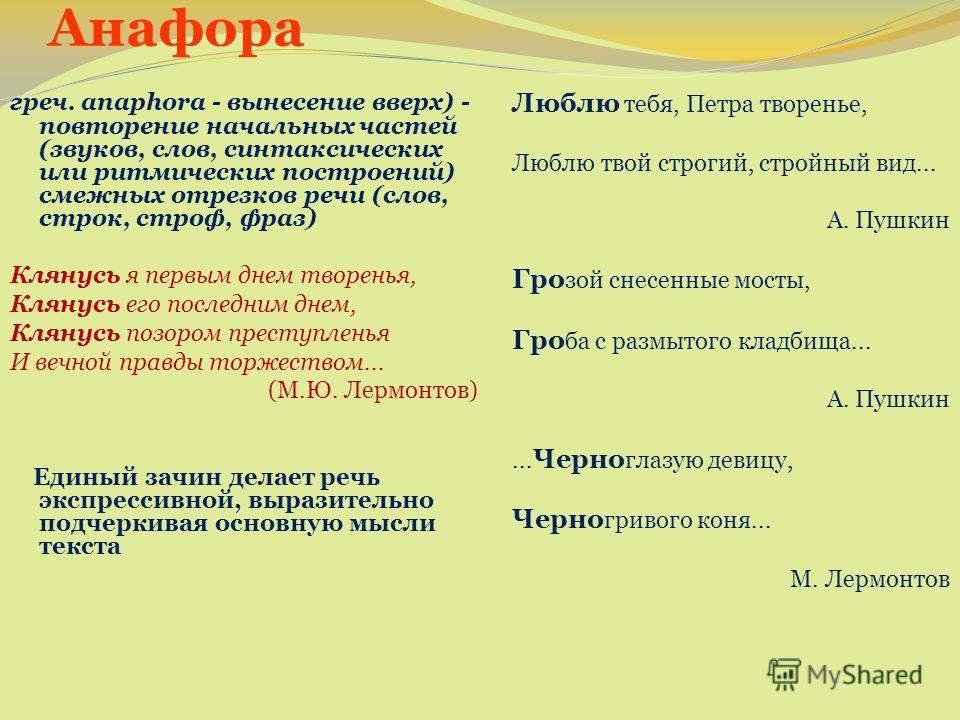 Анафора греч. anaphora - вынесение вверх) - повторение начальных частей (звуков, слов, синтаксических или ритмических построений) смежных отрезков речи (слов, строк, строф, фраз) Клянусь я первым днем творенья, Клянусь его последним днем, Клянусь поз