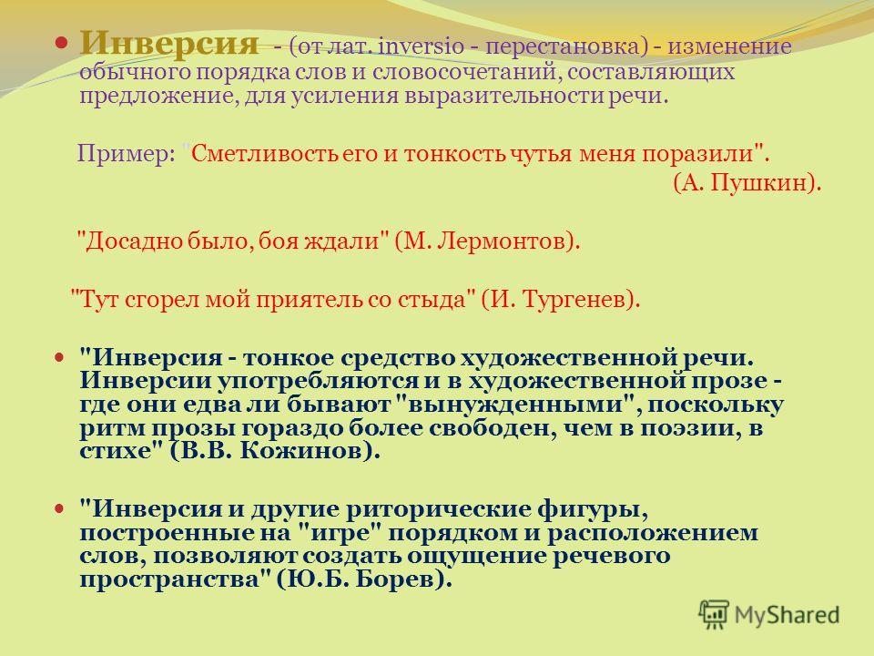Инверсия - (от лат. inversio - перестановка) - изменение обычного порядка слов и словосочетаний, составляющих предложение, для усиления выразительности речи. Пример: