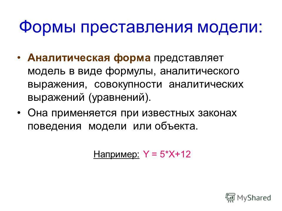 Формы преставления модели: Аналитическая форма представляет модель в виде формулы, аналитического выражения, совокупности аналитических выражений (уравнений). Она применяется при известных законах поведения модели или объекта. Например: Y = 5*X+12