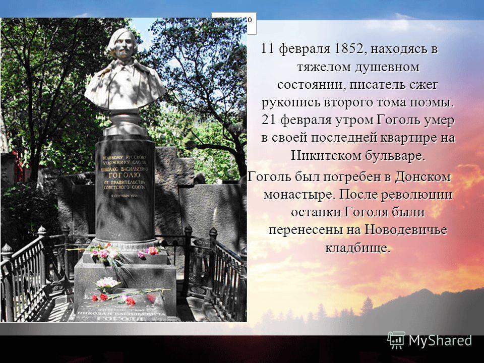 11 февраля 1852, находясь в тяжелом душевном состоянии, писатель сжег рукопись второго тома поэмы. 21 февраля утром Гоголь умер в своей последней квартире на Никитском бульваре. Гоголь был погребен в Донском монастыре. После революции останки Гоголя