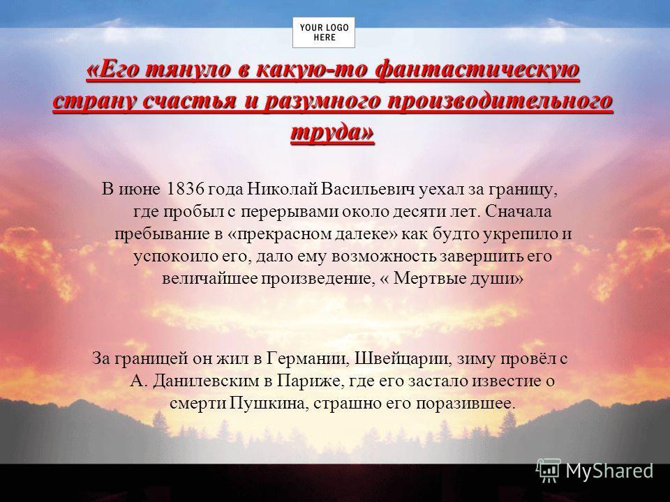 «Его тянуло в какую-то фантастическую страну счастья и разумного производительного труда» В июне 1836 года Николай Васильевич уехал за границу, где пробыл с перерывами около десяти лет. Сначала пребывание в «прекрасном далеке» как будто укрепило и ус