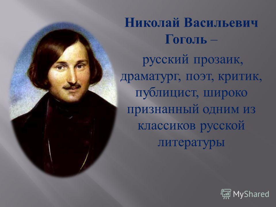 Николай Васильевич Гоголь – русский прозаик, драматург, поэт, критик, публицист, широко признанный одним из классиков русской литературы