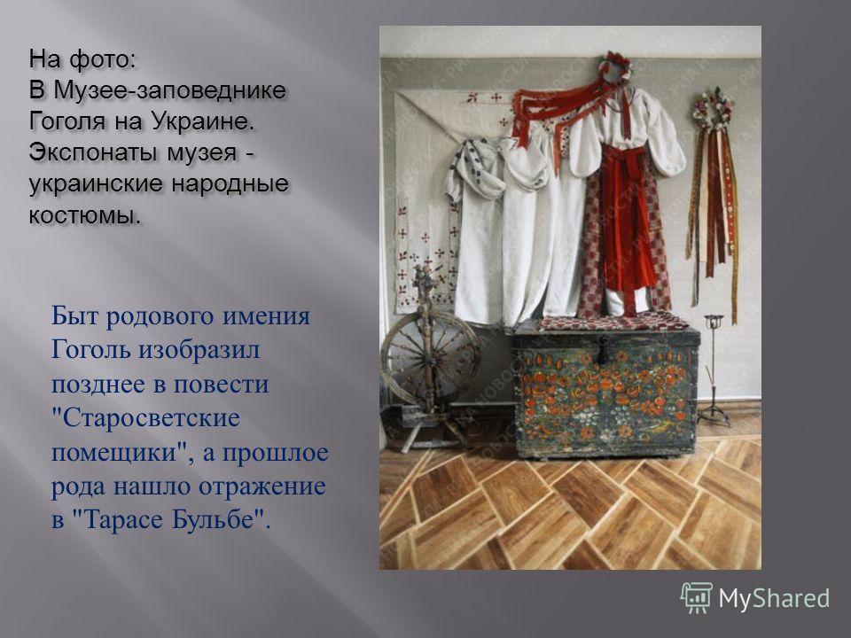 На фото : В Музее - заповеднике Гоголя на Украине. Экспонаты музея - украинские народные костюмы. Быт родового имения Гоголь изобразил позднее в повести  Старосветские помещики , а прошлое рода нашло отражение в  Тарасе Бульбе .