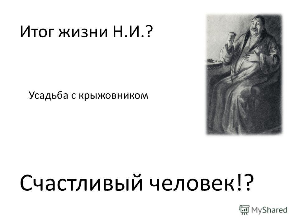 Итог жизни Н.И.? Усадьба с крыжовником Счастливый человек!?