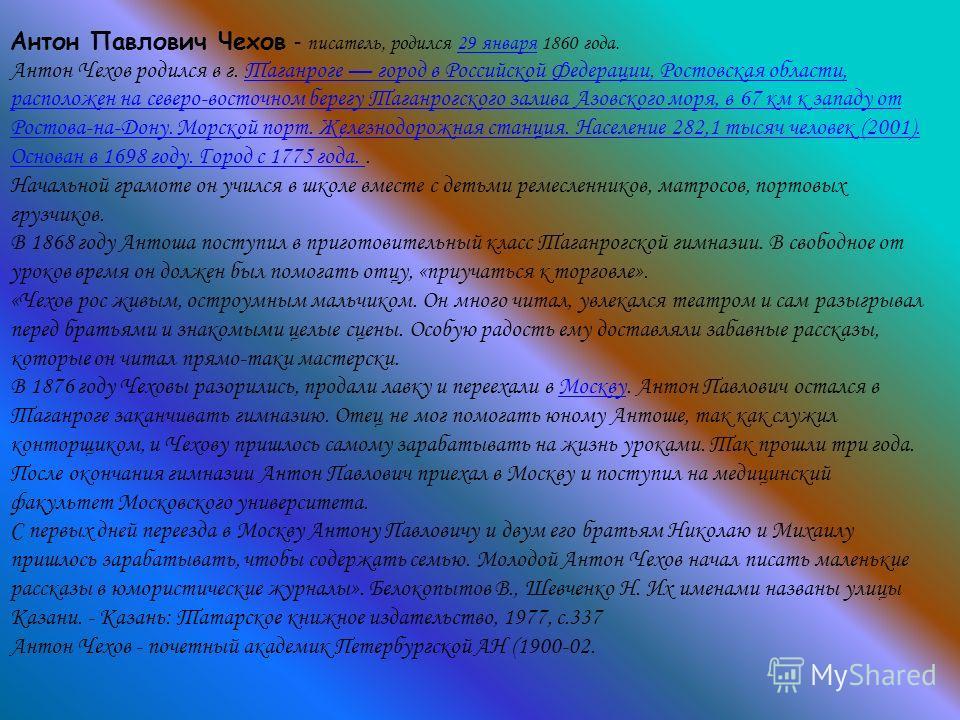 Антон Павлович Чехов - писатель, родился 29 января 1860 года.29 января Антон Чехов родился в г. Таганроге город в Российской Федерации, Ростовская области, расположен на северо-восточном берегу Таганрогского залива Азовского моря, в 67 км к западу от