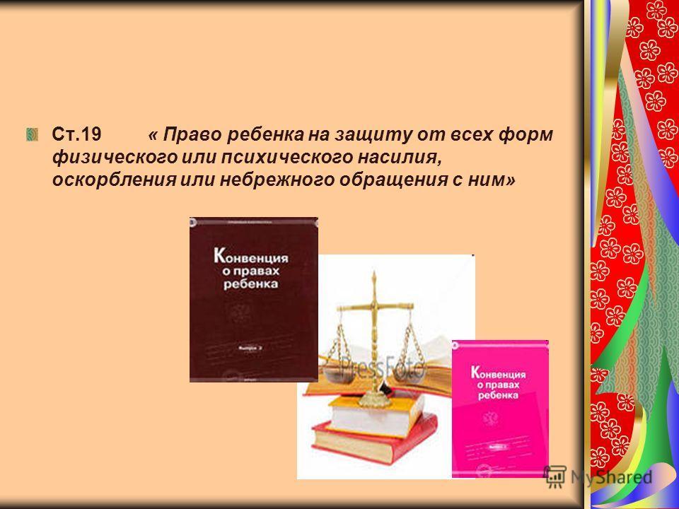 Ст.19 « Право ребенка на защиту от всех форм физического или психического насилия, оскорбления или небрежного обращения с ним»