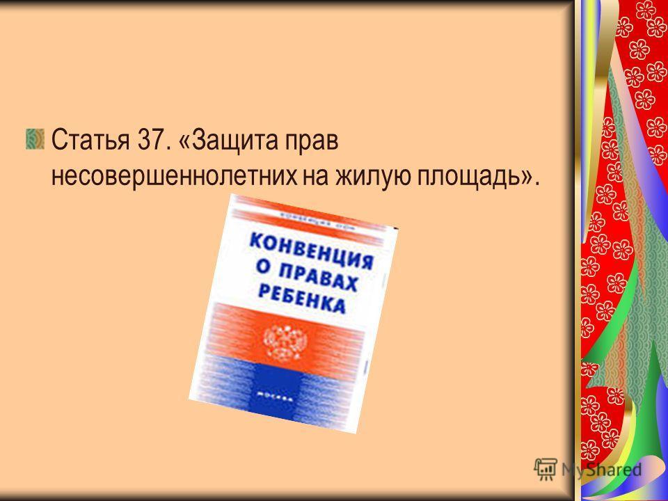 Статья 37. «Защита прав несовершеннолетних на жилую площадь».