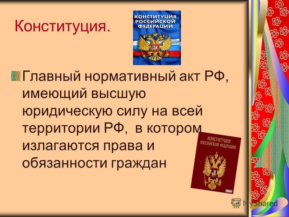 Конституция. Главный нормативный акт РФ, имеющий высшую юридическую силу на всей территории РФ, в котором излагаются права и обязанности граждан
