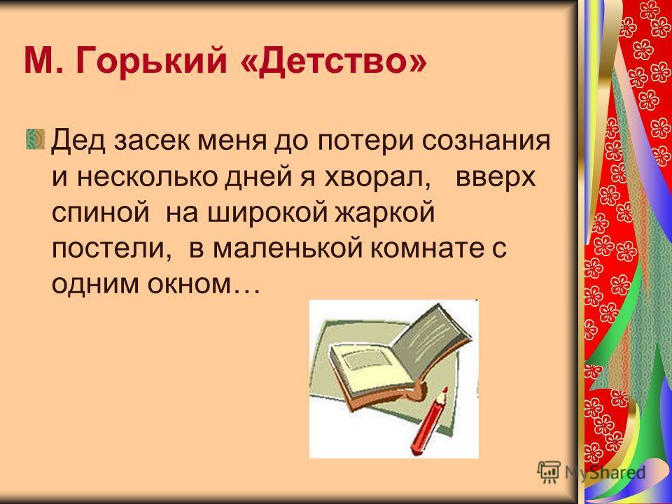 М. Горький «Детство» Дед засек меня до потери сознания и несколько дней я хворал, вверх спиной на широкой жаркой постели, в маленькой комнате с одним окном…