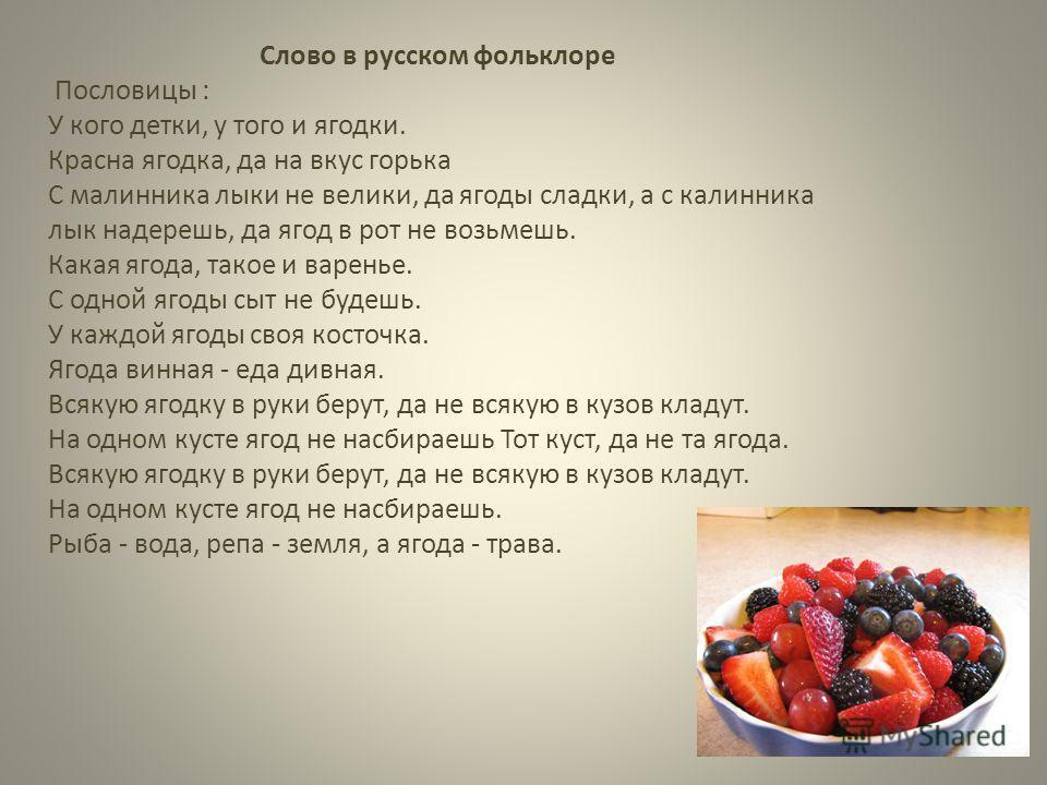 Слово в русском фольклоре Пословицы : У кого детки, у того и ягодки. Красна ягодка, да на вкус горька С малинника лыки не велики, да ягоды сладки, а с калинника лык надерешь, да ягод в рот не возьмешь. Какая ягода, такое и варенье. С одной ягоды сыт