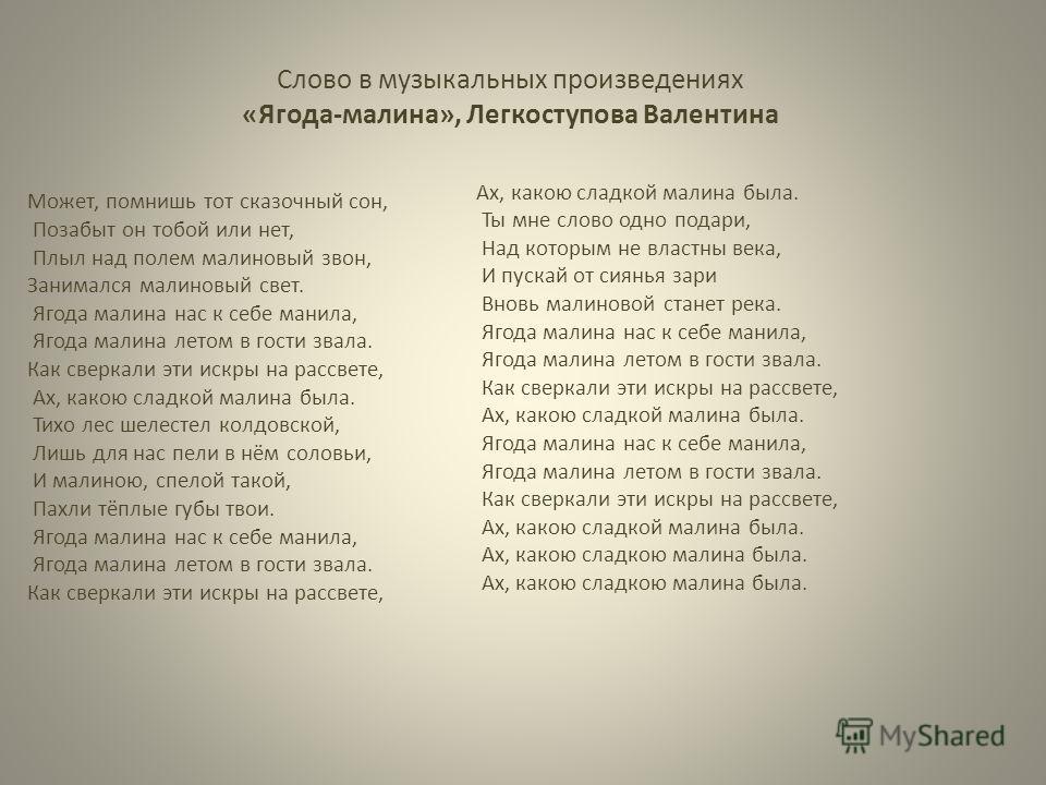 Слово в музыкальных произведениях «Ягода-малина», Легкоступова Валентина Может, помнишь тот сказочный сон, Позабыт он тобой или нет, Плыл над полем малиновый звон, Занимался малиновый свет. Ягода малина нас к себе манила, Ягода малина летом в гости з