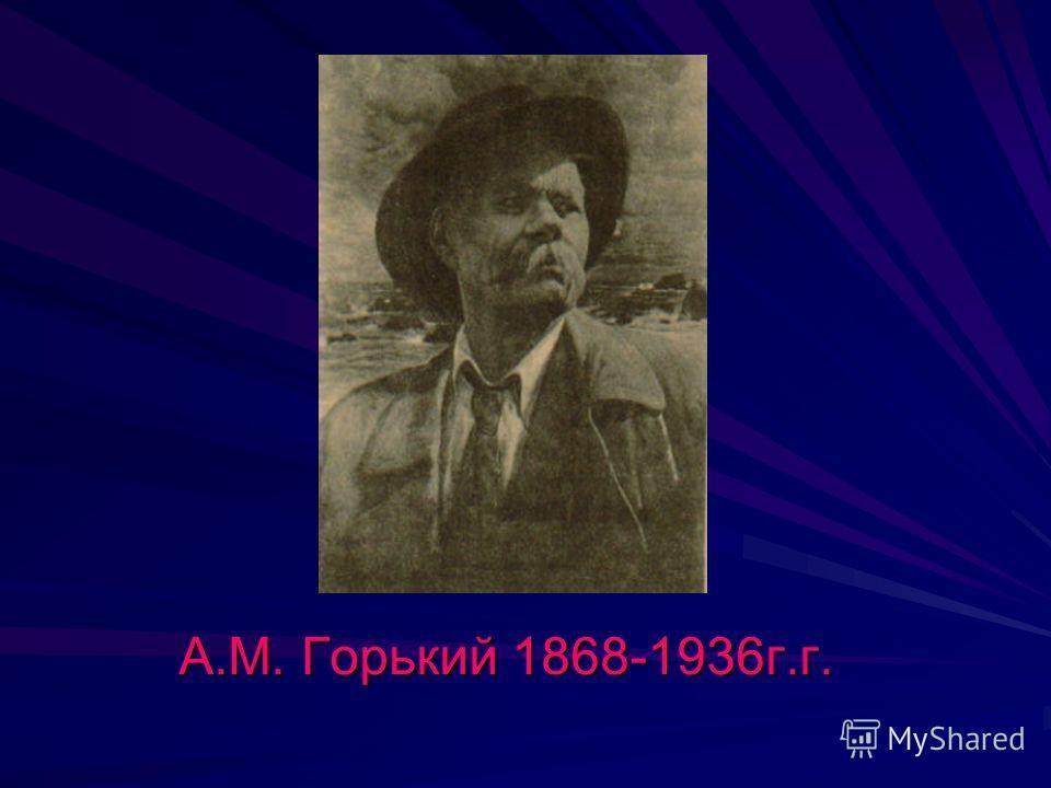 А.М. Горький 1868-1936 г.г.
