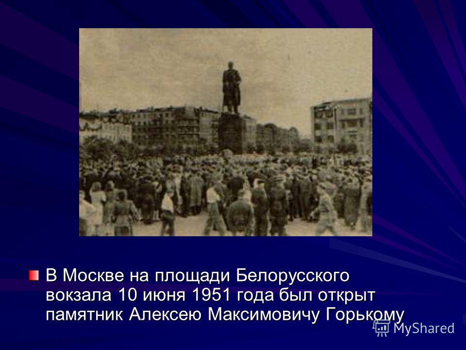 В Москве на площади Белорусского вокзала 10 июня 1951 года был открыт памятник Алексею Максимовичу Горькому