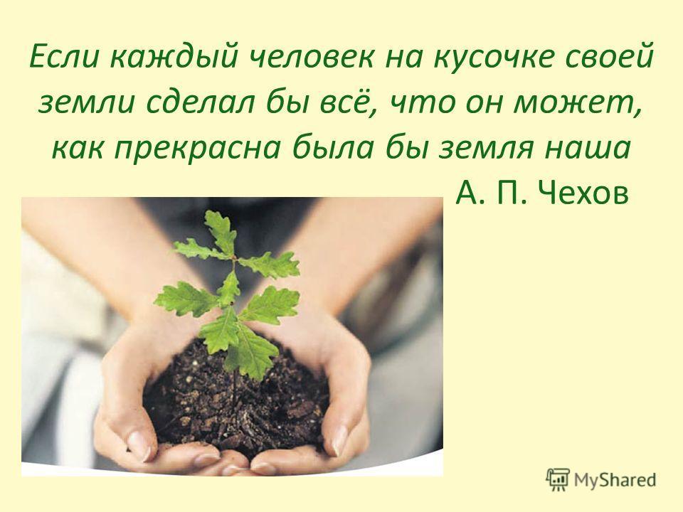 Если каждый человек на кусочке своей земли сделал бы всё, что он может, как прекрасна была бы земля наша А. П. Чехов