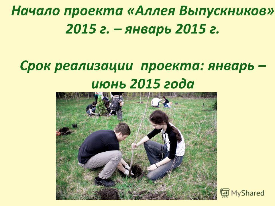 Начало проекта «Аллея Выпускников» 2015 г. – январь 2015 г. Срок реализации проекта: январь – июнь 2015 года
