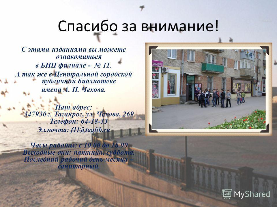 Спасибо за внимание! С этими изданиями вы можете ознакомиться в БИЦ филиале - 11. А так же в Центральной городской публичной библиотеке имени А. П. Чехова. Наш адрес: 347930 г. Таганрог, ул. Чехова, 269 Телефон: 64-18-33 Эл.почта: f11@taglib.ru Часы