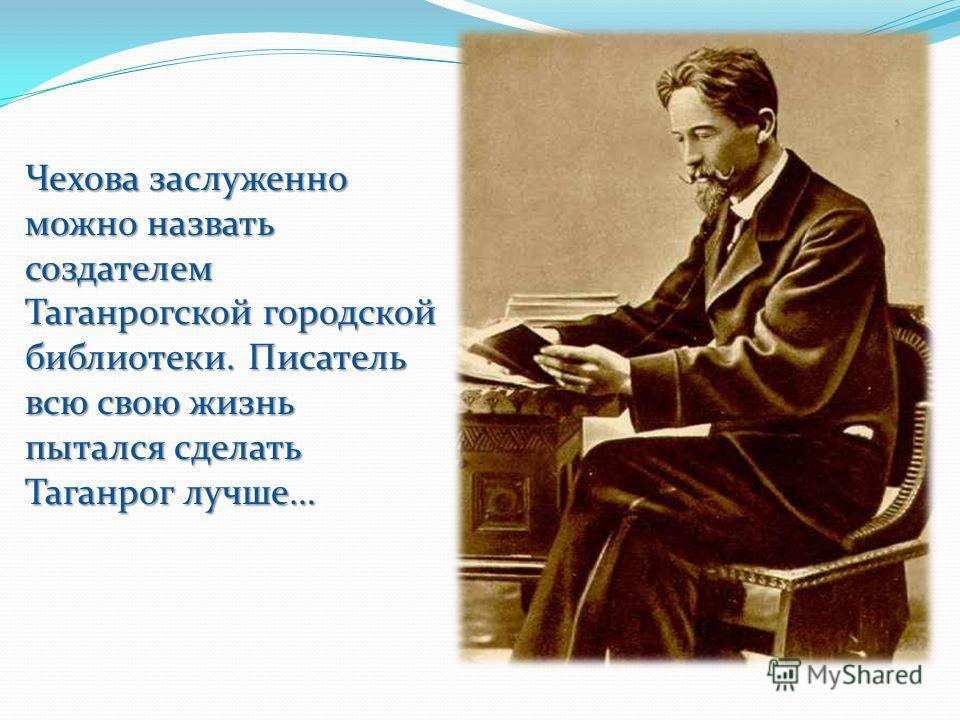 Чехова заслуженно можно назвать создателем Таганрогской городской библиотеки. Писатель всю свою жизнь пытался сделать Таганрог лучше…
