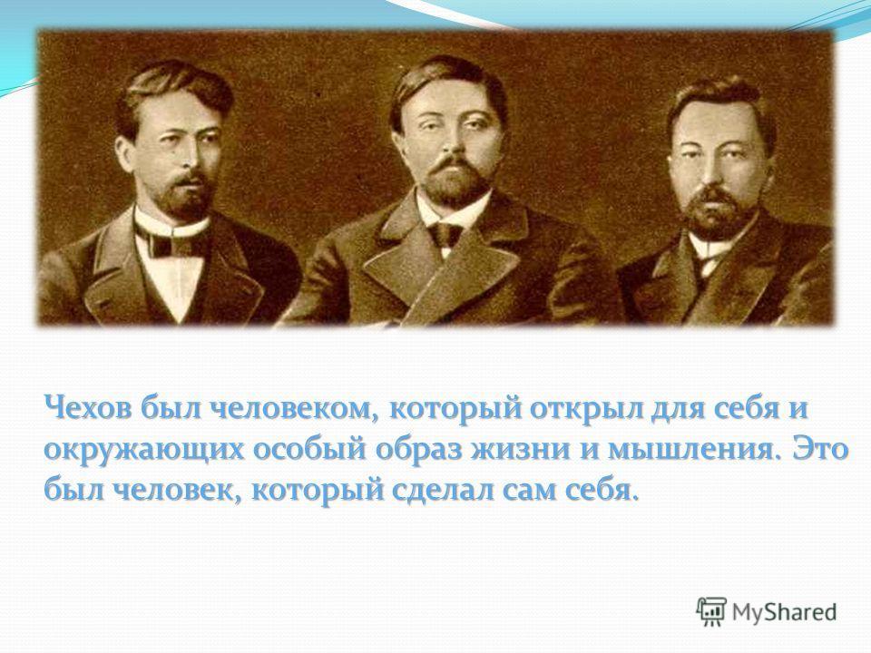 Чехов был человеком, который открыл для себя и окружающих особый образ жизни и мышления. Это был человек, который сделал сам себя.