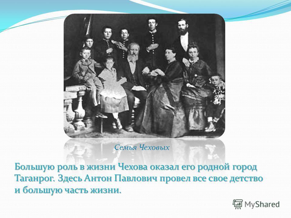 Большую роль в жизни Чехова оказал его родной город Таганрог. Здесь Антон Павлович провел все свое детство и большую часть жизни. Семья Чеховых