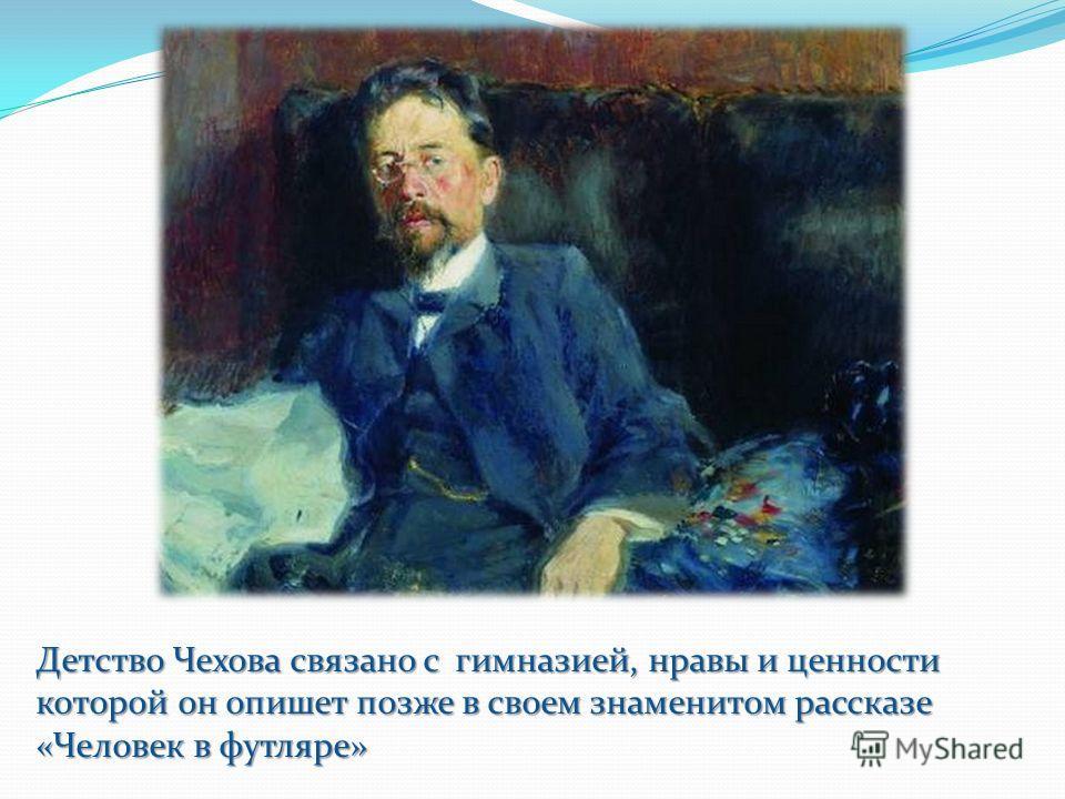 Детство Чехова связано с гимназией, нравы и ценности которой он опишет позже в своем знаменитом рассказе «Человек в футляре»