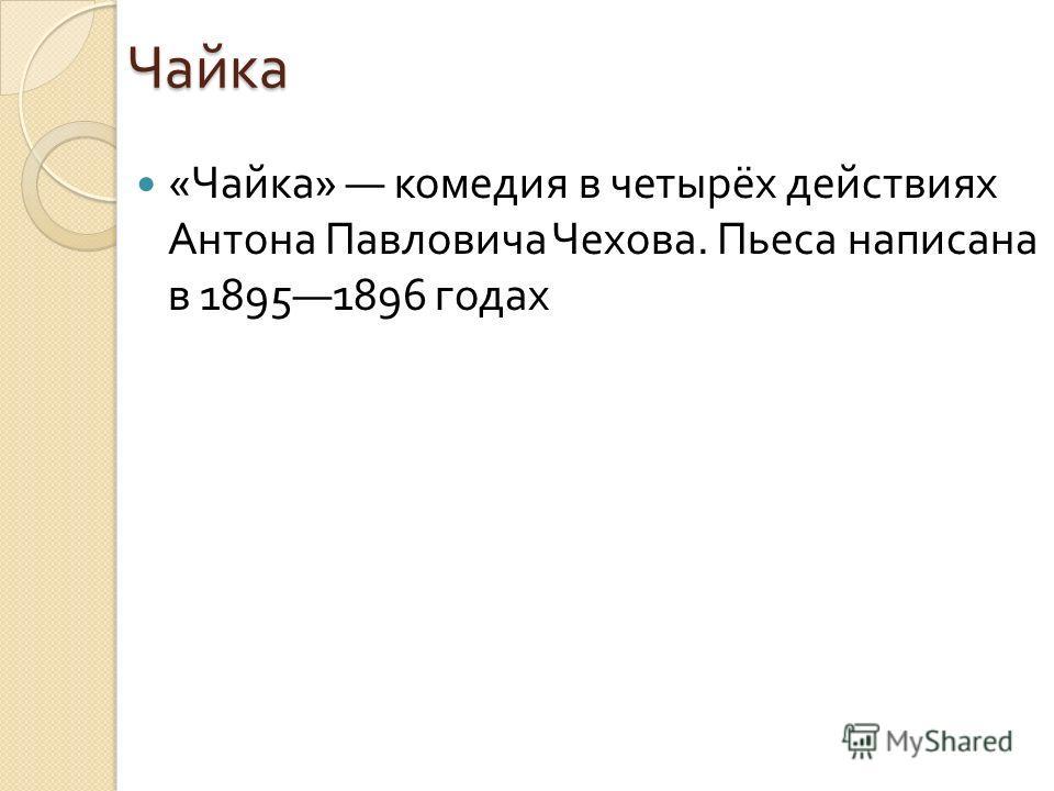 Чайка « Чайка » комедия в четырёх действиях Антона Павловича Чехова. Пьеса написана в 18951896 годах