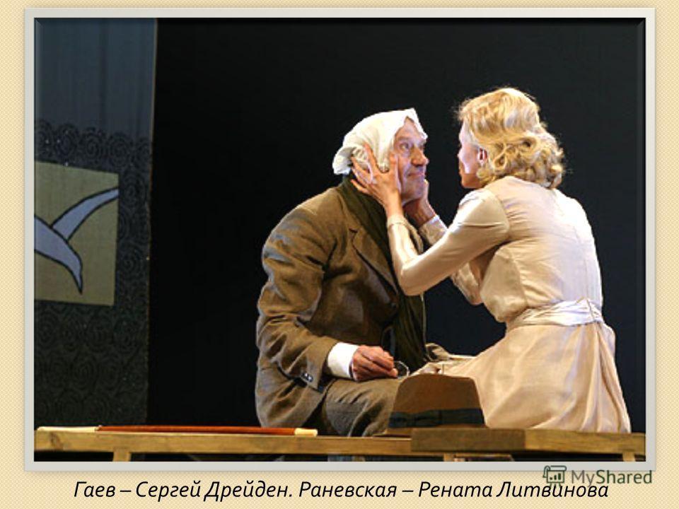 Гаев – Сергей Дрейден. Раневская – Рената Литвинова