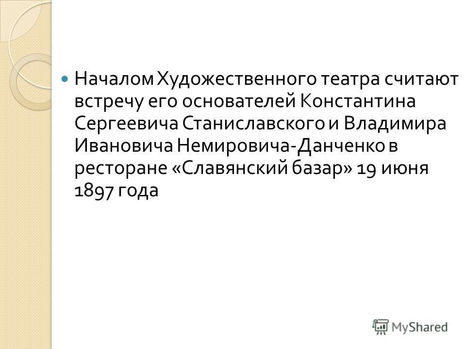 Началом Художественного театра считают встречу его основателей Константина Сергеевича Станиславского и Владимира Ивановича Немировича - Данченко в ресторане « Славянский базар » 19 июня 1897 года