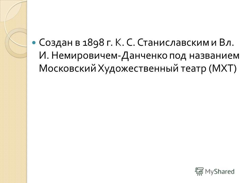 Создан в 1898 г. К. С. Станиславским и Вл. И. Немировичем - Данченко под названием Московский Художественный театр ( МХТ )