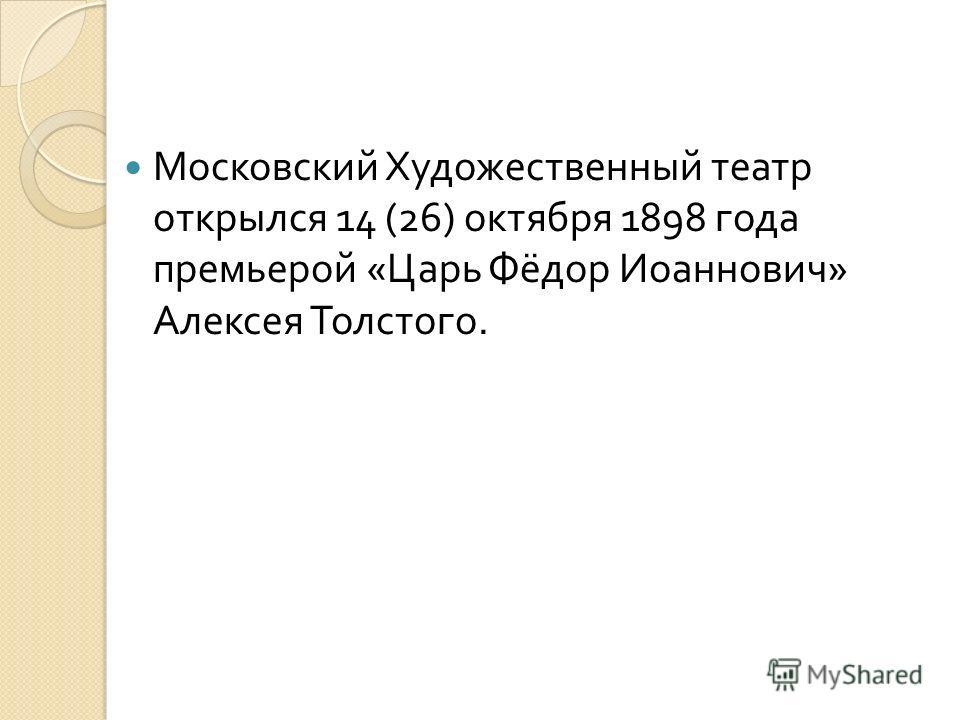 Московский Художественный театр открылся 14 (26) октября 1898 года премьерой « Царь Фёдор Иоаннович » Алексея Толстого.