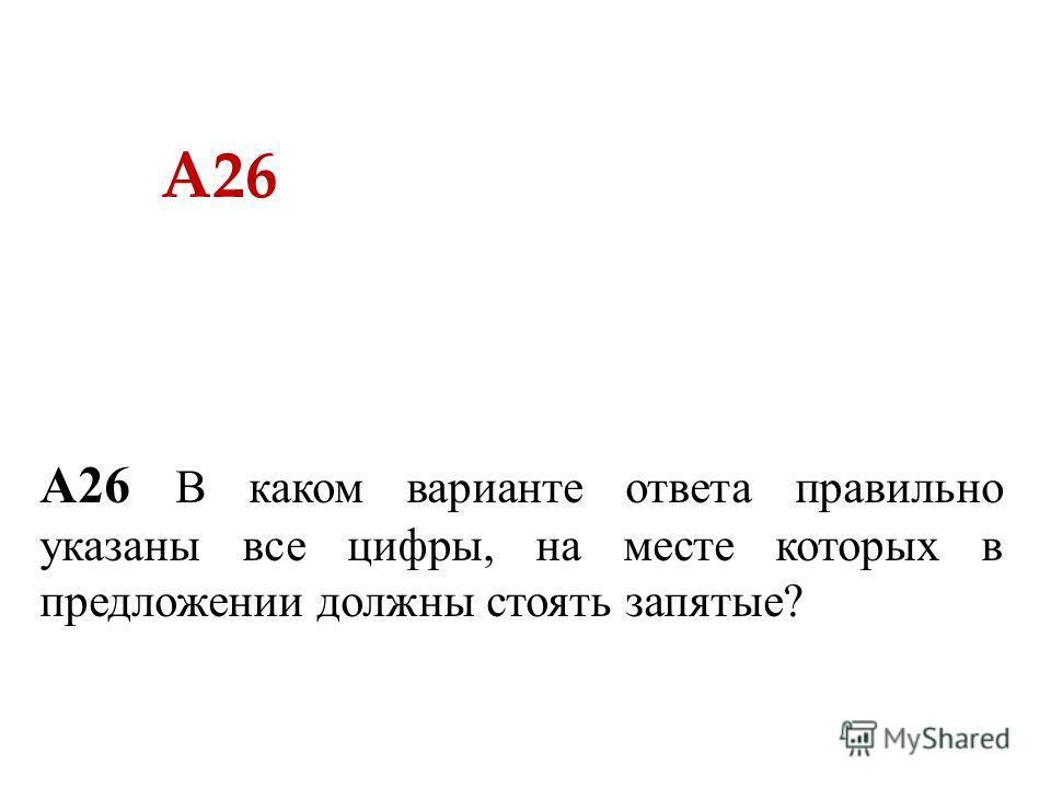 А26 А26 В каком варианте ответа правильно указаны все цифры, на месте которых в предложении должны стоять запятые?