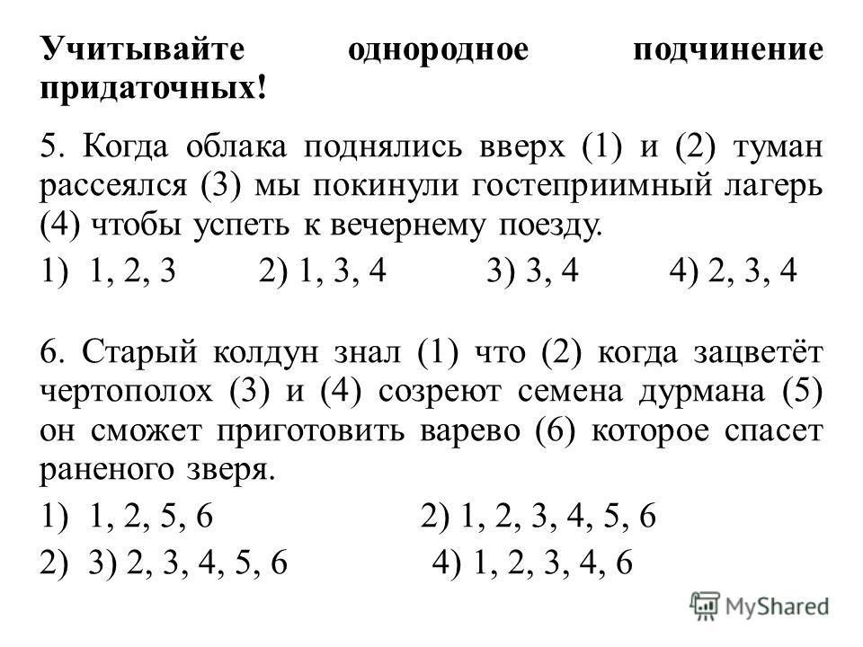 Учитывайте однородное подчинение придаточных! 5. Когда облака поднялись вверх (1) и (2) туман рассеялся (3) мы покинули гостеприимный лагерь (4) чтобы успеть к вечернему поезду. 1)1, 2, 3 2) 1, 3, 4 3) 3, 4 4) 2, 3, 4 6. Старый колдун знал (1) что (2
