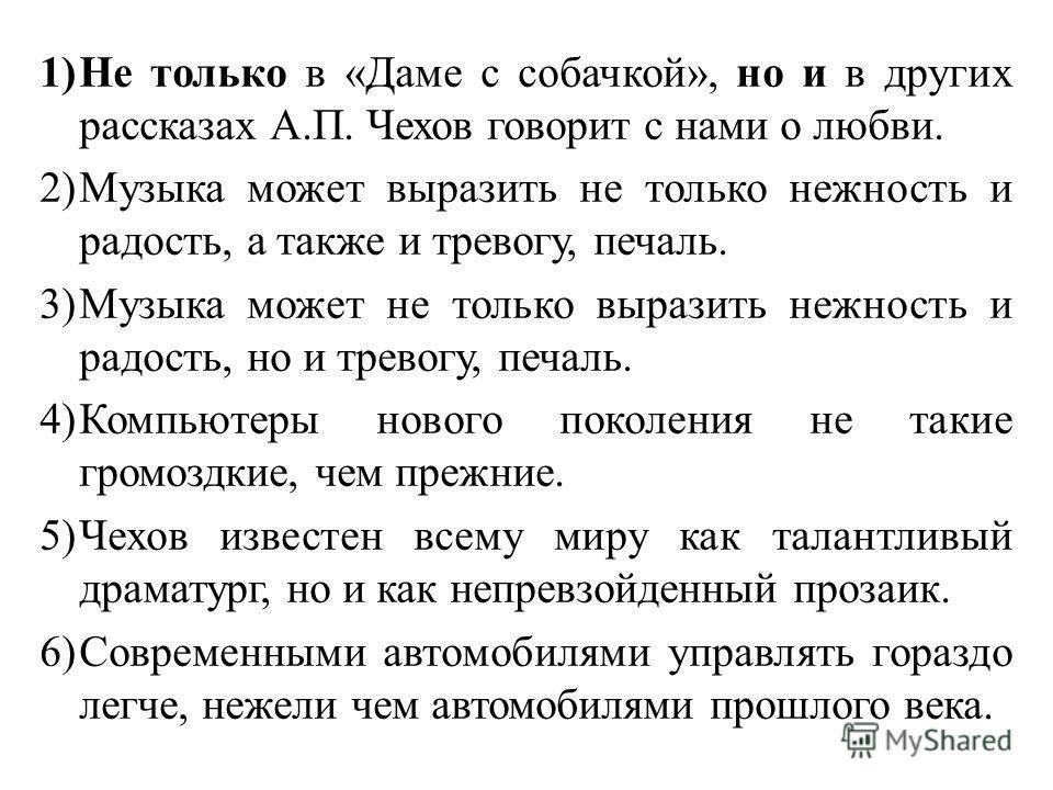 1)Не только в «Даме с собачкой», но и в других рассказах А.П. Чехов говорит с нами о любви. 2)Музыка может выразить не только нежность и радость, а также и тревогу, печаль. 3)Музыка может не только выразить нежность и радость, но и тревогу, печаль. 4