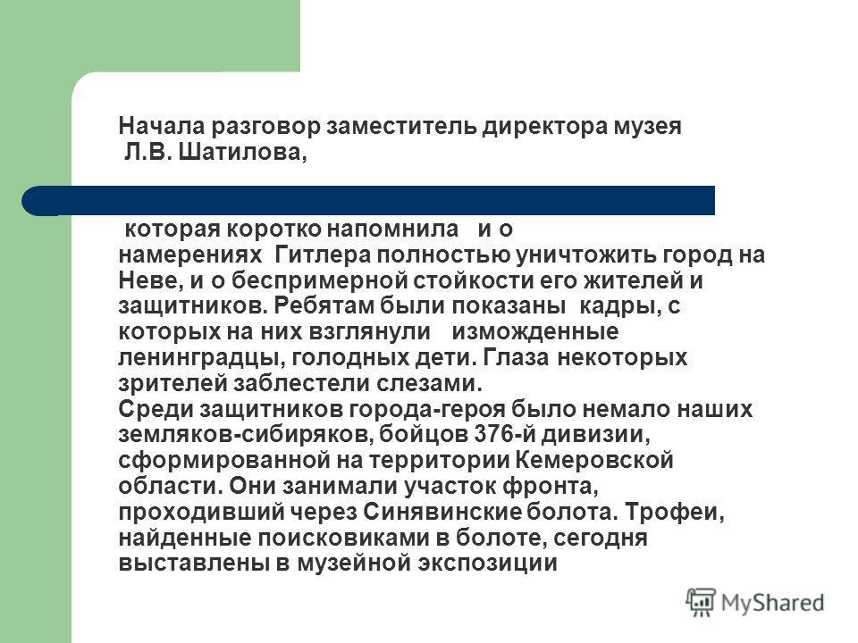 Начала разговор заместитель директора музея Л.В. Шатилова, которая коротко напомнила и о намерениях Гитлера полностью уничтожить город на Неве, и о беспримерной стойкости его жителей и защитников. Ребятам были показаны кадры, с которых на них взгляну