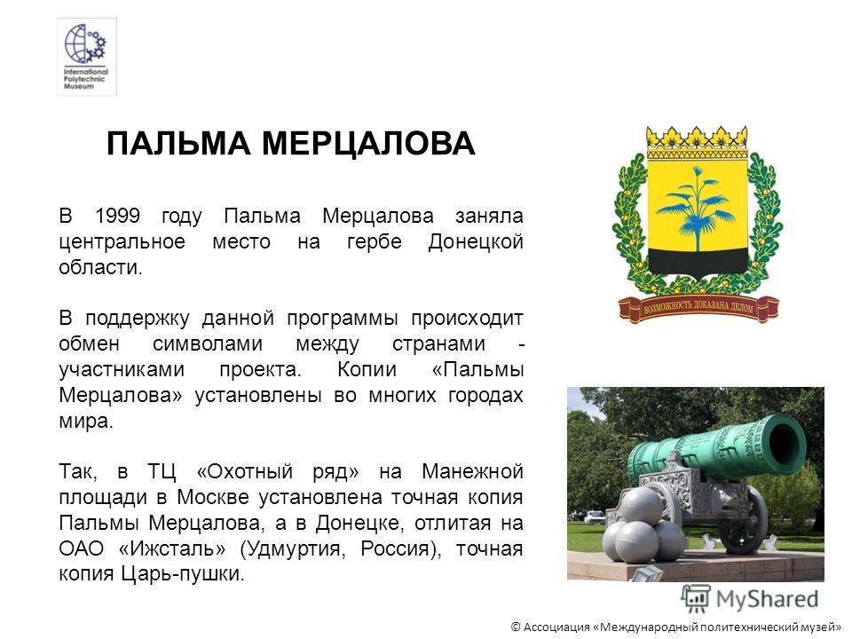 В 1999 году Пальма Мерцалова заняла центральное место на гербе Донецкой области. В поддержку данной программы происходит обмен символами между странами - участниками проекта. Копии «Пальмы Мерцалова» установлены во многих городах мира. Так, в ТЦ «Охо