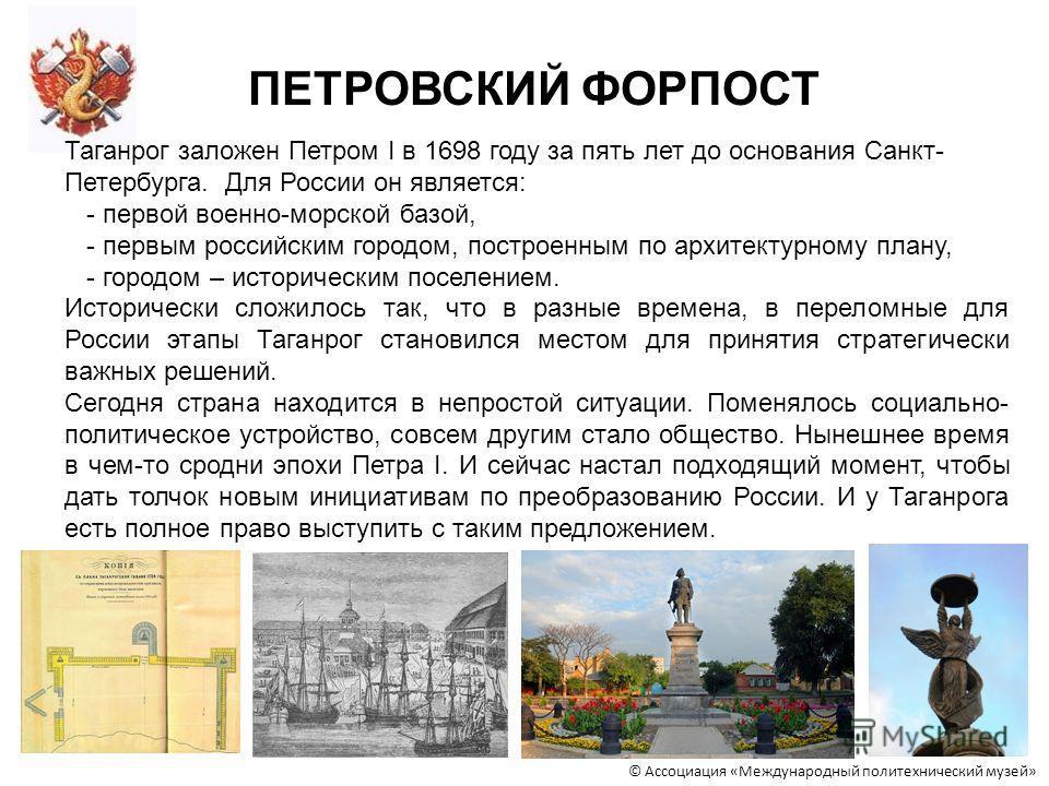 © Ассоциация «Международный политехнический музей» ПЕТРОВСКИЙ ФОРПОСТ Таганрог заложен Петром I в 1698 году за пять лет до основания Санкт- Петербурга. Для России он является: - первой военно-морской базой, - первым российским городом, построенным по