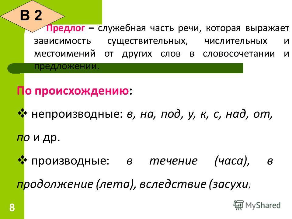 8 Предлог – служебная часть речи, которая выражает зависимость существительных, числительных и местоимений от других слов в словосочетании и предложении. По происхождению: непроизводные: в, на, под, у, к, с, над, от, по и др. производные: в течение (