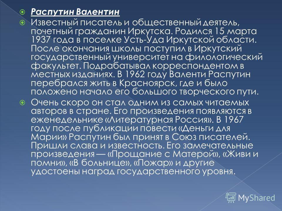 Распутин Валентин Известный писатель и общественный деятель, почетный гражданин Иркутска. Родился 15 марта 1937 года в поселке Усть-Уда Иркутской области. После окончания школы поступил в Иркутский государственный университет на филологический факуль