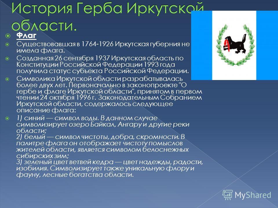 Флаг Существовавшая в 1764-1926 Иркутская губерния не имела флага. Созданная 26 сентября 1937 Иркутская область по Конституции Российской Федерации 1993 года получила статус субъекта Российской Федерации. Символика Иркутской области разрабатывалась б