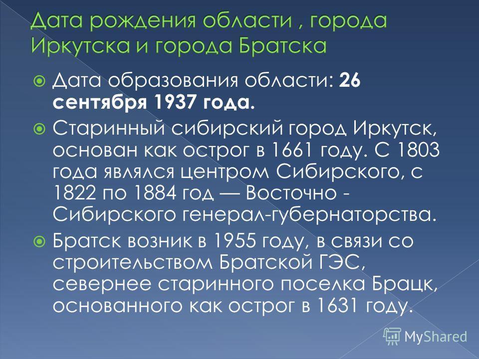 Дата образования области: 26 сентября 1937 года. Старинный сибирский город Иркутск, основан как острог в 1661 году. С 1803 года являлся центром Сибирского, с 1822 по 1884 год Восточно - Сибирского генерал-губернаторства. Братск возник в 1955 году, в