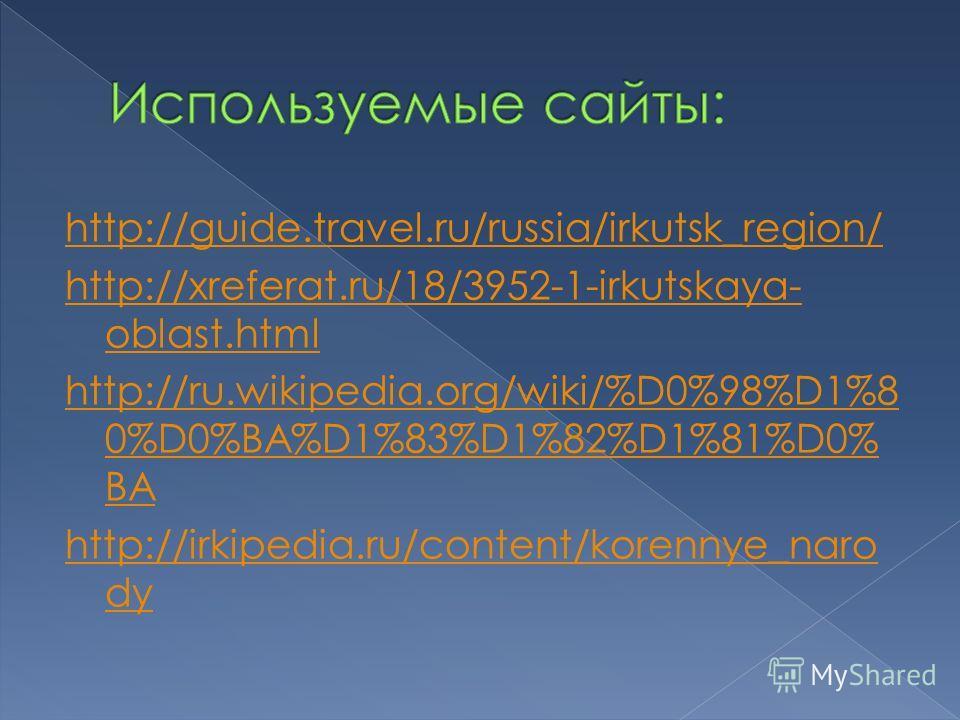 http://guide.travel.ru/russia/irkutsk_region/ http://xreferat.ru/18/3952-1-irkutskaya- oblast.html http://ru.wikipedia.org/wiki/%D0%98%D1%8 0%D0%BA%D1%83%D1%82%D1%81%D0% BA http://irkipedia.ru/content/korennye_naro dy
