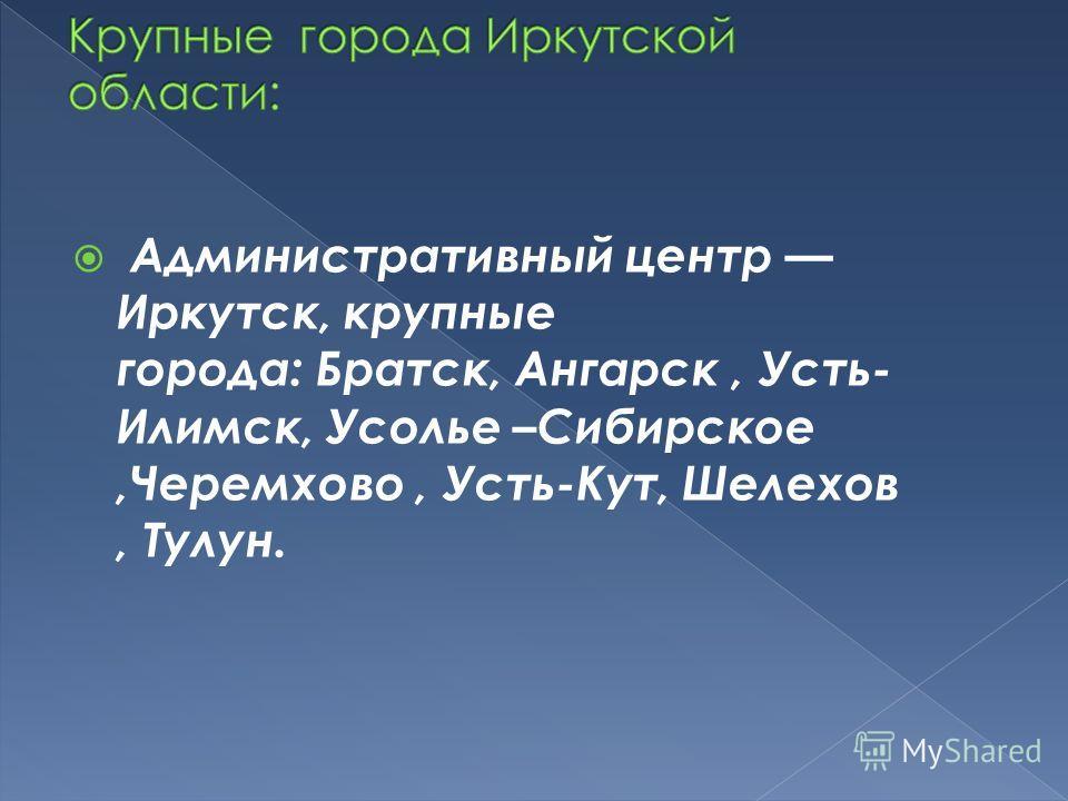 Административный центр Иркутск, крупные города: Братск, Ангарск, Усть- Илимск, Усолье –Сибирское,Черемхово, Усть-Кут, Шелехов, Тулун.