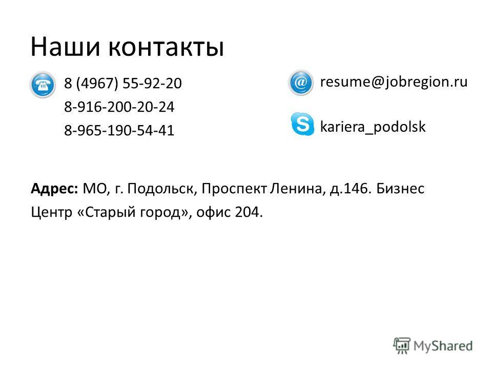 Наши контакты 8 (4967) 55-92-20 8-916-200-20-24 8-965-190-54-41 Адрес: МО, г. Подольск, Проспект Ленина, д.146. Бизнес Центр «Старый город», офис 204. resume@jobregion.ru kariera_podolsk