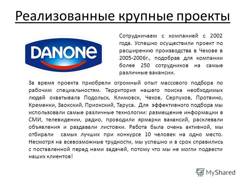 Реализованные крупные проекты Сотрудничаем с компанией с 2002 года. Успешно осуществили проект по расширению производства в Чехове в 2005-2006 г., подобрав для компании более 250 сотрудников на самые различные вакансии. За время проекта приобрели огр