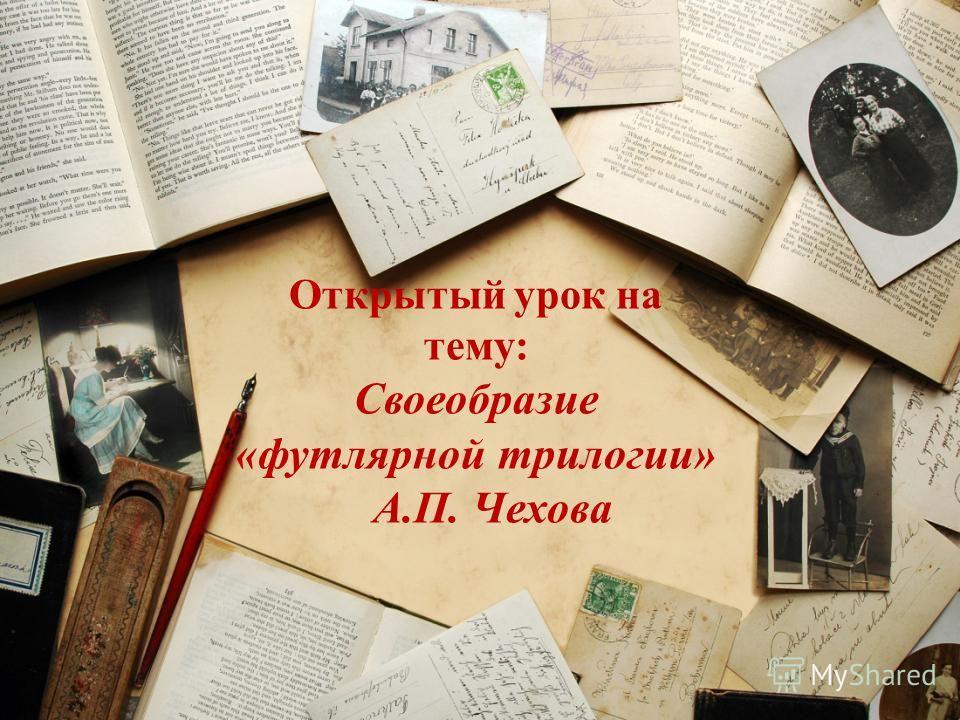 Открытый урок на тему: Своеобразие «футлярной трилогии» А.П. Чехова