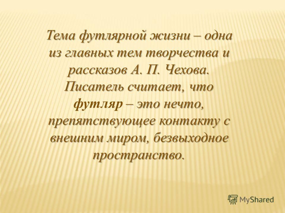 Тема футлярной жизни – одна из главных тем творчества и рассказов А. П. Чехова. Писатель считает, что – это нечто, препятствующее контакту с внешним миром, безвыходное пространство. Тема футлярной жизни – одна из главных тем творчества и рассказов А.
